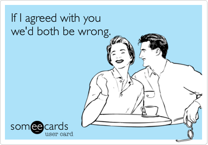 If I agreed with youwe'd both be wrong.