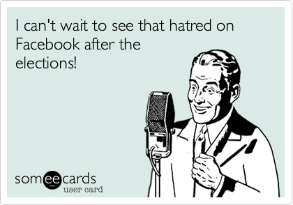 I can't wait to see that hatred on Facebook after the