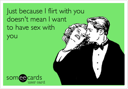Just because I flirt with youdoesn't mean I wantto have sex withyou