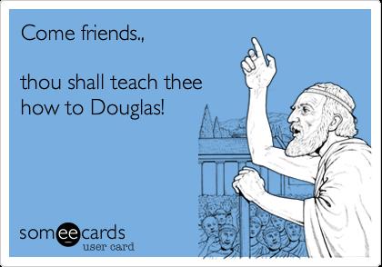 Come friends.,  thou shall teach theehow to Douglas!