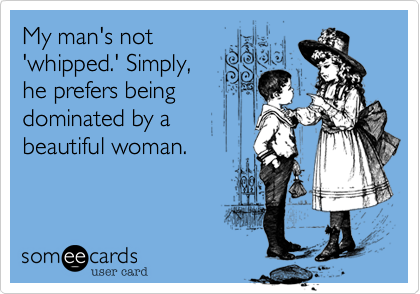 My man's not 'whipped.' Simply, he prefers being dominated by abeautiful woman.