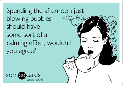 Spending the afternoon just blowing bubblesshould havesome sort of acalming effect, wouldn'tyou agree?