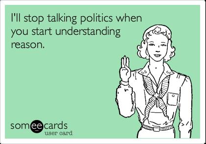 I'll stop talking politics whenyou start understandingreason.