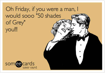 "Oh Friday, if you were a man, I would sooo ""50 shades