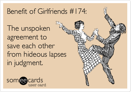 Benefit of Girlfriends #174:The unspokenagreement tosave each otherfrom hideous lapsesin judgment.