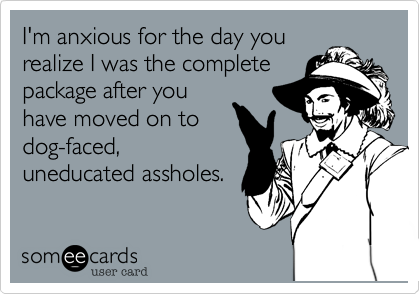 I'm anxious for the day yourealize I was the completepackage after youhave moved on todog-faced,uneducated assholes.