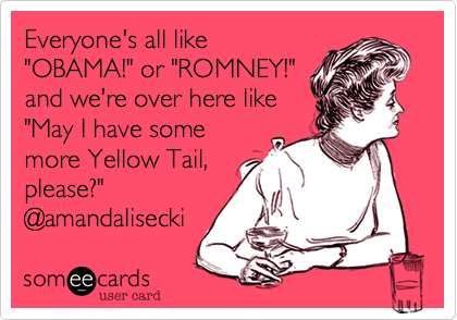 """Everyone's all like""""OBAMA!"""" or """"ROMNEY!""""and we're over here like""""May I have somemore Yellow Tail,please?""""@amandalisecki"""