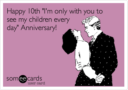 """Happy 10th """"I'm only with you to see my children everyday"""" Anniversary!"""