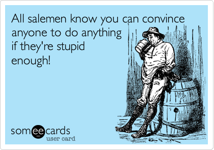 All salemen know you can convince anyone to do anything