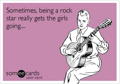 Sometimes, being a rockstar really gets the girlsgoing....