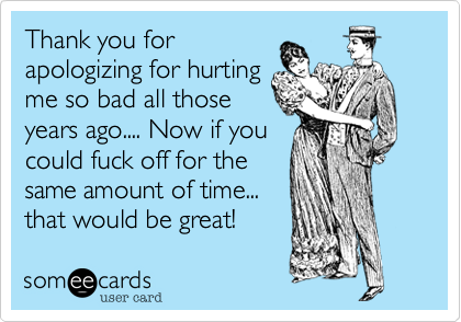 Thank you forapologizing for hurtingme so bad all thoseyears ago.... Now if youcould fuck off for thesame amount of time...that would be great!