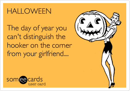 HALLOWEENThe day of year youcan't distinguish thehooker on the cornerfrom your girlfriend....