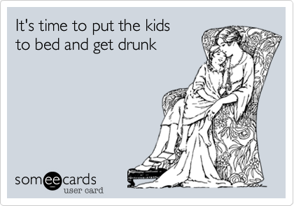 It's time to put the kids to bed and get drunk