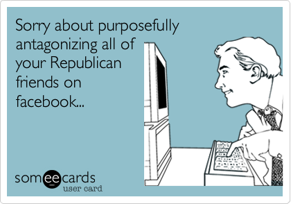 Sorry about purposefully antagonizing all of 