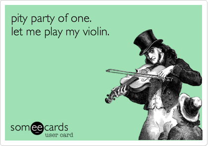 pity party of one.  let me play my violin.