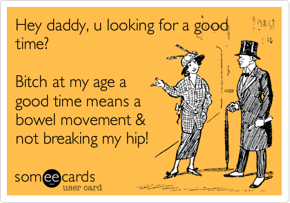 Hey daddy, u looking for a good time?Bitch at my age agood time means abowel movement &not breaking my hip!