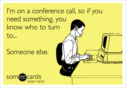 I'm on a conference call, so if you need something, youknow who to turnto...Someone else.