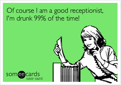 Of course I am a good receptionist, I'm drunk 99% of the time!