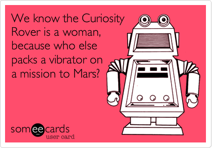 We know the CuriosityRover is a woman,because who elsepacks a vibrator ona mission to Mars?
