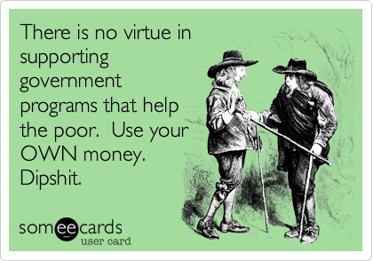 There is no virtue insupportinggovernmentprograms that helpthe poor.  Use yourOWN money.Dipshit.