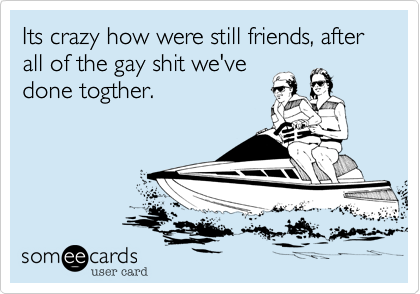Its crazy how were still friends, after all of the gay shit we've done togther.
