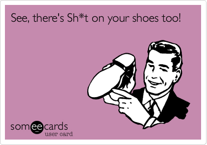 See, there's Sh*t on your shoes too!