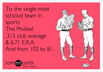 To the single mostschziod team insportsThe Phillies!.315 club average& 6.71 E.R.A. And from 102 to 81.