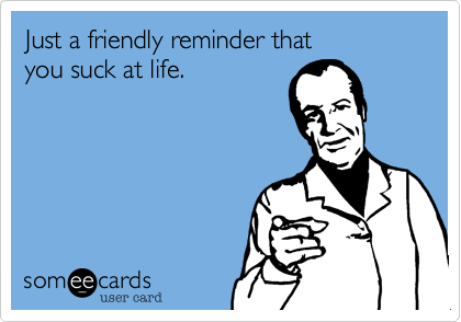 Just a friendly reminder thatyou suck at life.