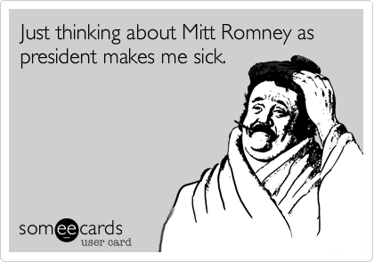Just thinking about Mitt Romney as president makes me sick.