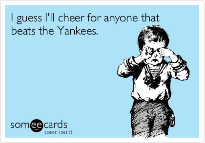 I guess I'll cheer for anyone that beats the Yankees.