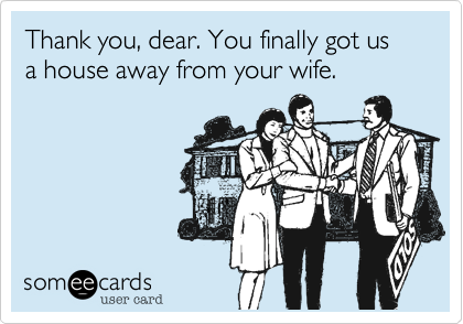 Thank you, dear. You finally got us a house away from your wife.