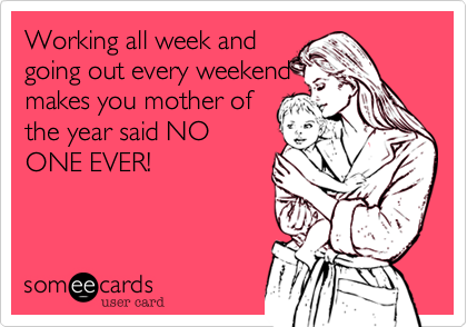Working all week andgoing out every weekendmakes you mother ofthe year said NOONE EVER!