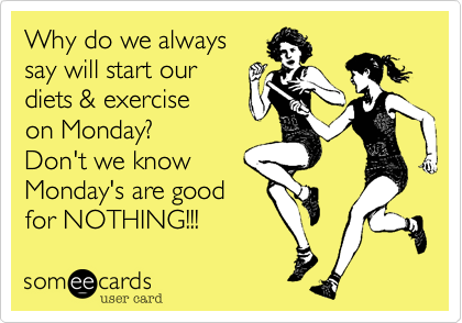 Why do we alwayssay will start ourdiets & exerciseon Monday?Don't we knowMonday's are goodfor NOTHING!!!