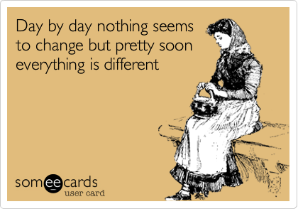 Day by day nothing seemsto change but pretty sooneverything is different