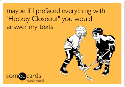 "maybe if I prefaced everything with ""Hockey Closeout"" you would answer my texts"