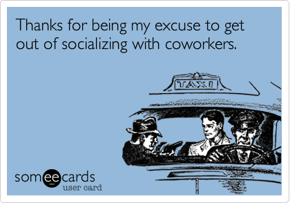 Thanks for being my excuse to get out of socializing with coworkers.
