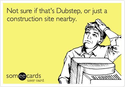 Not sure if that's Dubstep, or just a construction site nearby.
