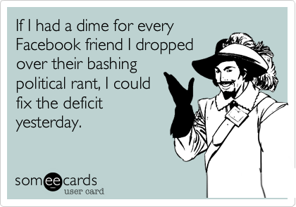 If I had a dime for everyFacebook friend I droppedover their bashingpolitical rant, I couldfix the deficityesterday.
