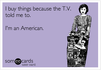 I buy things because the T.V.
