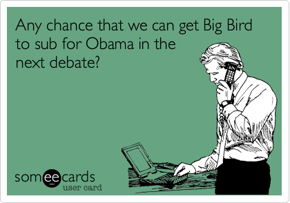 Any chance that we can get Big Bird to sub for Obama in the 