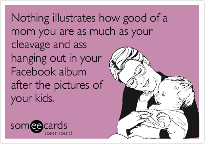 Nothing illustrates how good of a mom you are as much as your cleavage and ass