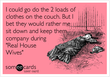 """I could go do the 2 loads ofclothes on the couch. But Ibet they would rather mesit down and keep themcompany during""""Real HouseWives"""""""