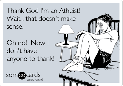 Thank God I'm an Atheist! Wait... that doesn't makesense.Oh no!  Now Idon't have anyone to thank!