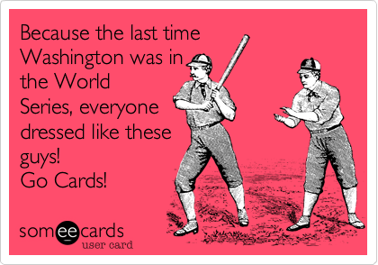 Because the last timeWashington was inthe WorldSeries, everyonedressed like theseguys!Go Cards!