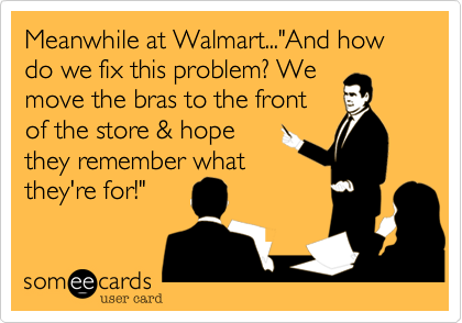 """Meanwhile at Walmart...""""And how do we fix this problem? Wemove the bras to the frontof the store & hope they remember what they're for!"""""""