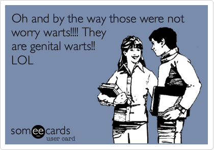 Oh and by the way those were not worry warts!!!! Theyare genital warts!! LOL