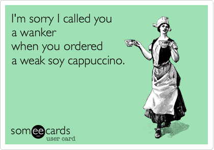 I'm sorry I called you a wankerwhen you ordered a weak soy cappuccino.