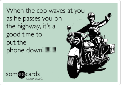 When the cop waves at youas he passes you onthe highway, it's agood time toput thephone down!!!!!!!!!!!!