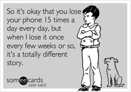 So it's okay that you loseyour phone 15 times aday every day, butwhen I lose it onceevery few weeks or so,it's a totally differentstory.