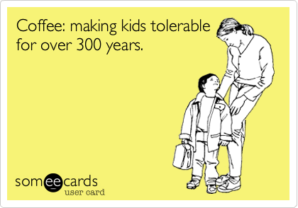 Coffee: making kids tolerablefor over 300 years.